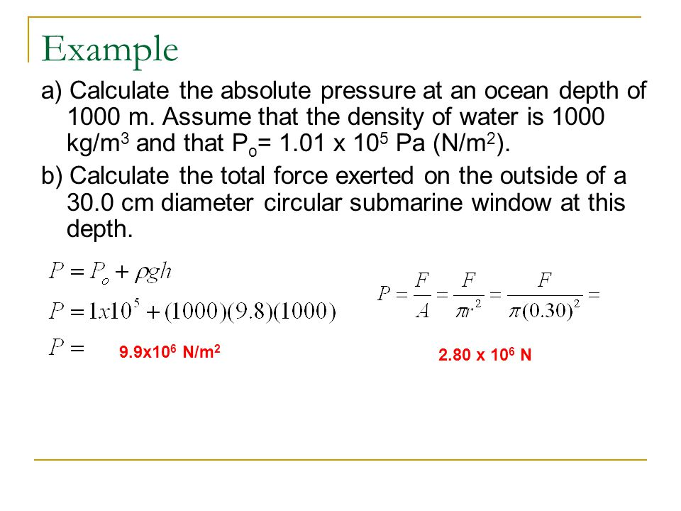 Example a) Calculate the absolute pressure at an ocean depth of 1000 m. Assume that the density of water is 1000 kg/m 3 and that P o = 1.01 x 10 5 Pa