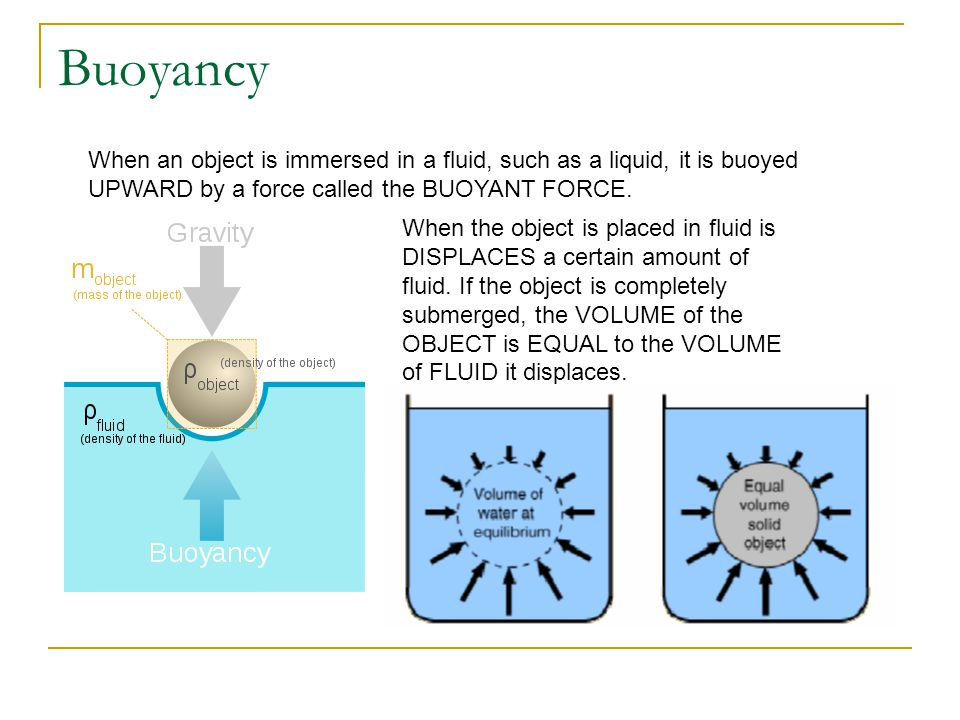 Buoyancy When an object is immersed in a fluid, such as a liquid, it is buoyed UPWARD by a force called the BUOYANT FORCE. When the object is placed i