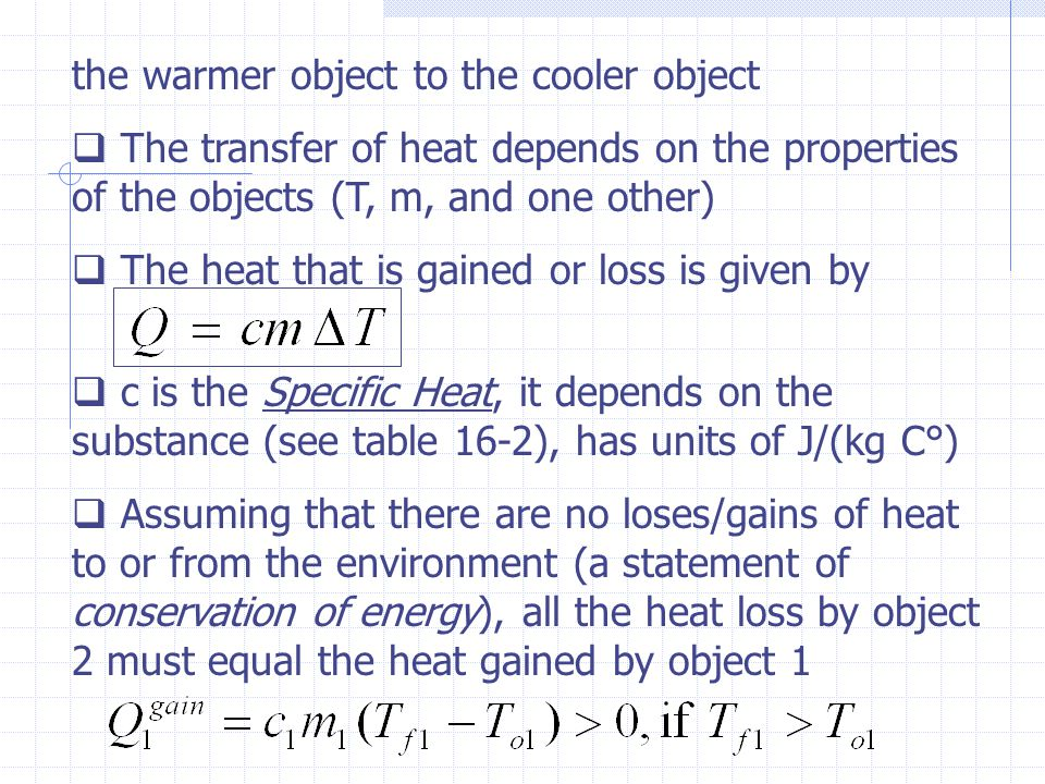 the warmer object to the cooler object The transfer of heat depends on the properties of the objects (T, m, and one other) The heat that is gained or
