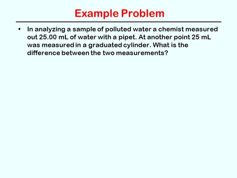 Example Problem In analyzing a sample of polluted water a chemist measured out 25.00 mL of water with a pipet.