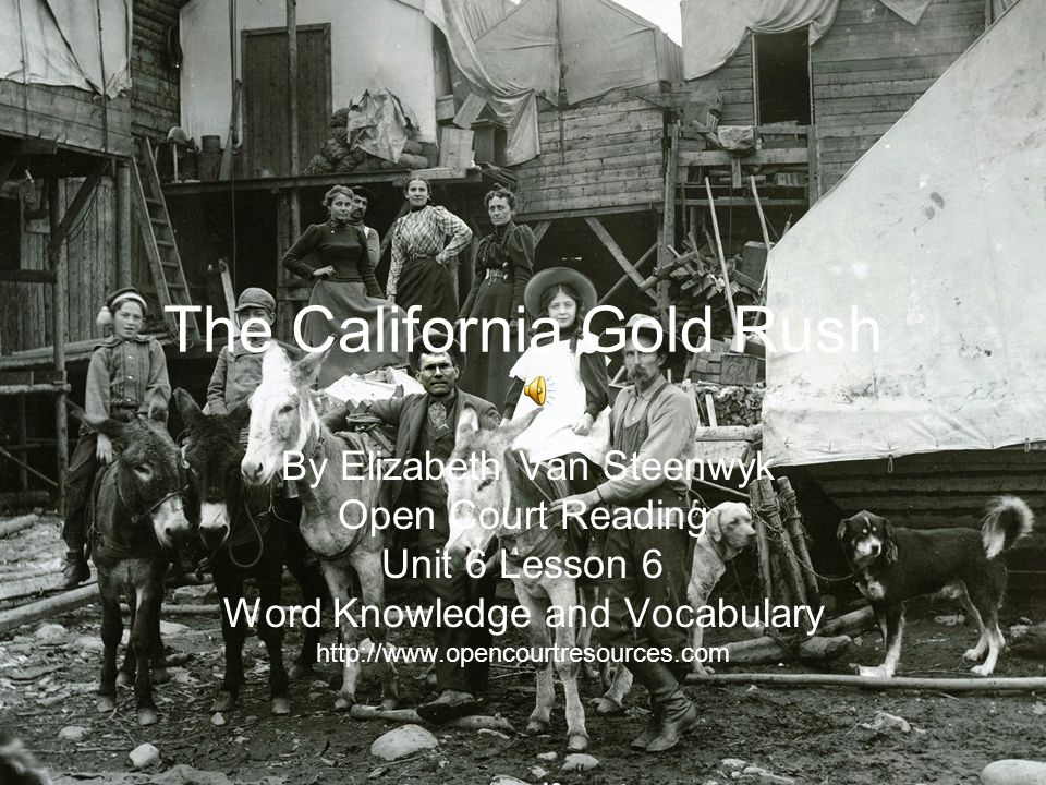 The California Gold Rush By Elizabeth Van Steenwyk Open Court Reading Unit 6 Lesson 6 Word Knowledge and Vocabulary http://www.opencourtresources.com