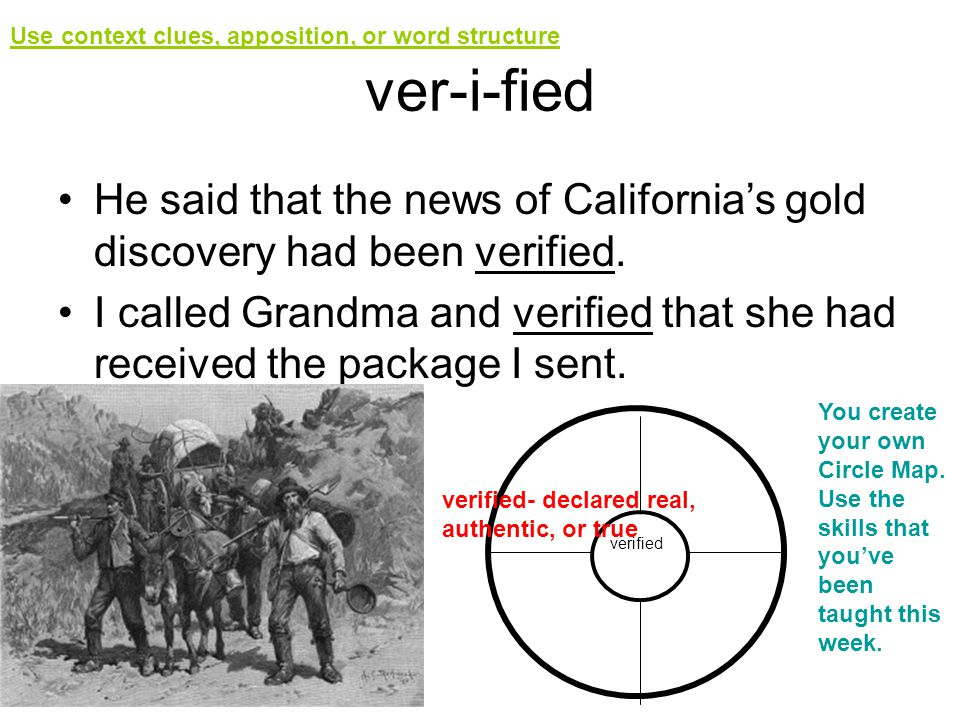 ver-i-fied He said that the news of Californias gold discovery had been verified. I called Grandma and verified that she had received the package I se