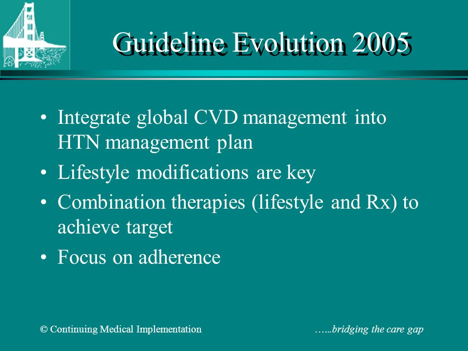 © Continuing Medical Implementation …...bridging the care gap Guideline Evolution 2005 Integrate global CVD management into HTN management plan Lifestyle modifications are key Combination therapies (lifestyle and Rx) to achieve target Focus on adherence