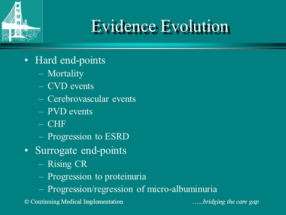 © Continuing Medical Implementation …...bridging the care gap Evidence Evolution Hard end-points –Mortality –CVD events –Cerebrovascular events –PVD events –CHF –Progression to ESRD Surrogate end-points –Rising CR –Progression to proteinuria –Progression/regression of micro-albuminuria