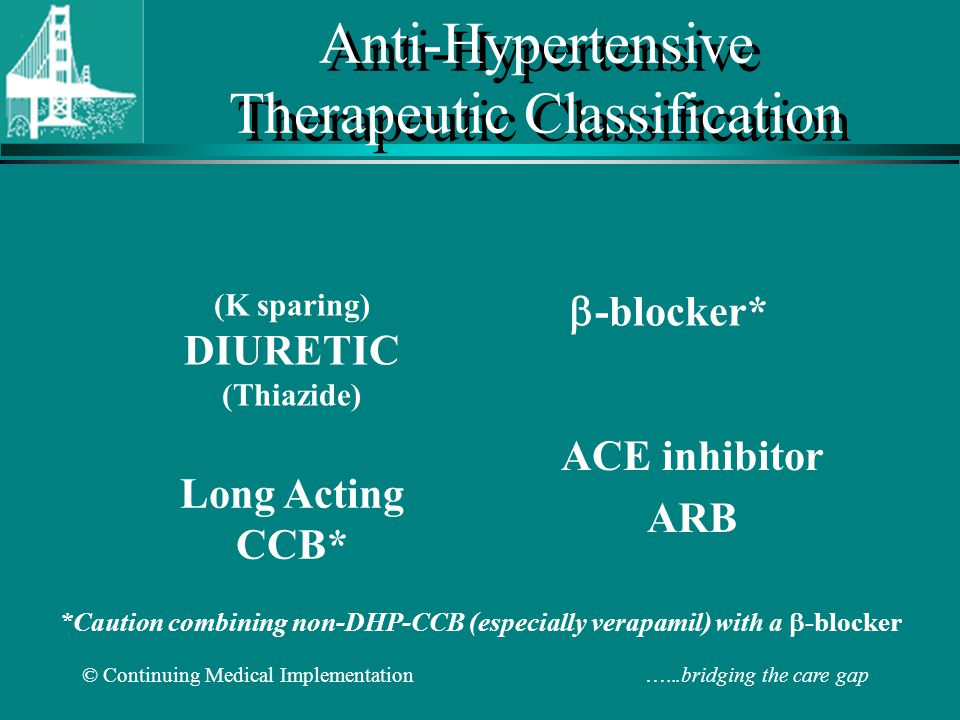 © Continuing Medical Implementation …...bridging the care gap Anti-Hypertensive Therapeutic Classification ACE inhibitor ARB (K sparing) DIURETIC (Thiazide) -blocker* Long Acting CCB* *Caution combining non-DHP-CCB (especially verapamil) with a -blocker