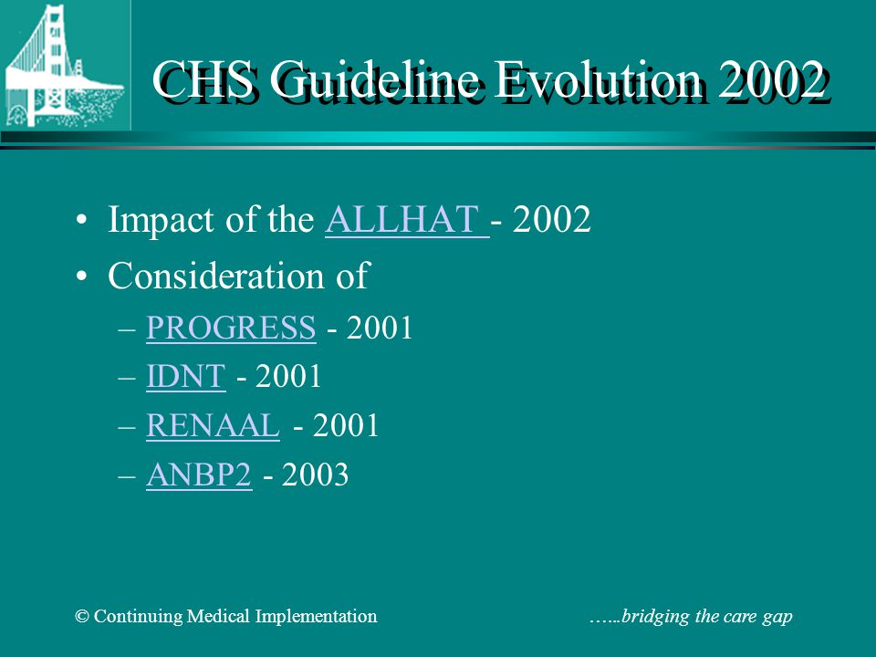 © Continuing Medical Implementation …...bridging the care gap CHS Guideline Evolution 2002 Impact of the ALLHAT - 2002ALLHAT Consideration of –PROGRESS - 2001PROGRESS –IDNT - 2001IDNT –RENAAL - 2001RENAAL –ANBP2 - 2003ANBP2