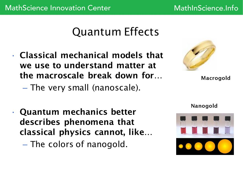 Macrogold Quantum Effects Classical mechanical models that we use to understand matter at the macroscale break down for… – The very small (nanoscale).