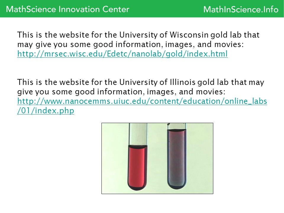 This is the website for the University of Wisconsin gold lab that may give you some good information, images, and movies: http://mrsec.wisc.edu/Edetc/nanolab/gold/index.html http://mrsec.wisc.edu/Edetc/nanolab/gold/index.html This is the website for the University of Illinois gold lab that may give you some good information, images, and movies: http://www.nanocemms.uiuc.edu/content/education/online_labs /01/index.php http://www.nanocemms.uiuc.edu/content/education/online_labs /01/index.php