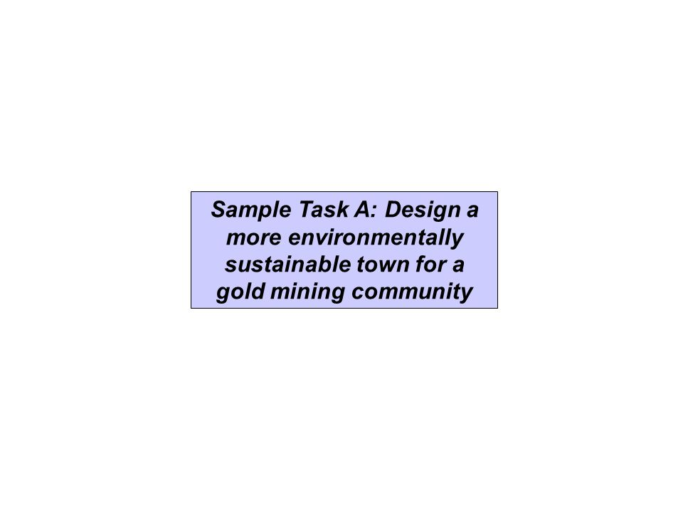 Sample Task A: Design a more environmentally sustainable town for a gold mining community