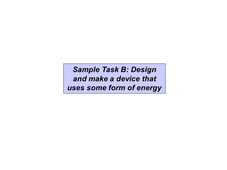 Sample Task B: Design and publish a cooking book for a favourite food Sample Task B: Design and make a device that uses some form of energy