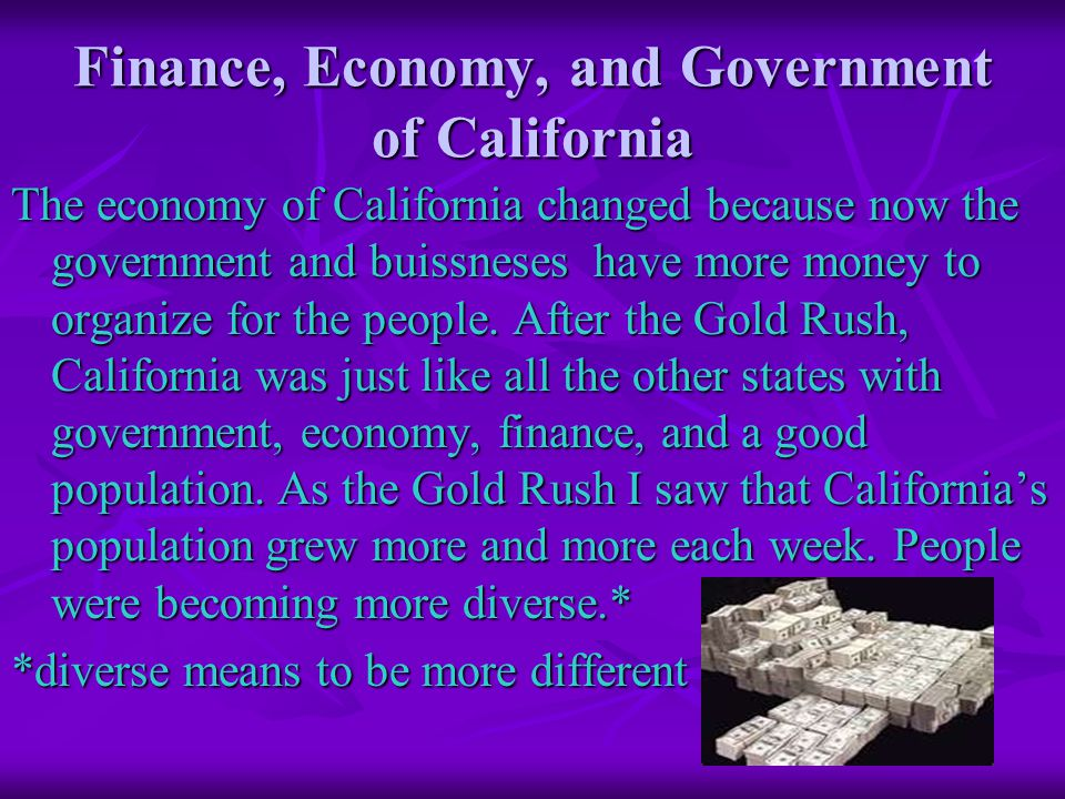Finance, Economy, and Government of California The economy of California changed because now the government and buissneses have more money to organize for the people.