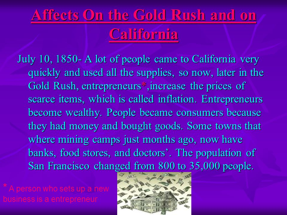 Affects On the Gold Rush and on California July 10, 1850- A lot of people came to California very quickly and used all the supplies, so now, later in the Gold Rush, entrepreneurs*,increase the prices of scarce items, which is called inflation.