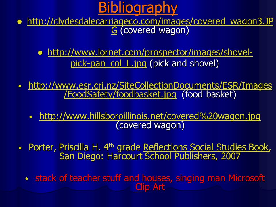 Bibliography http://clydesdalecarriageco.com/images/covered_wagon3.JP G (covered wagon) http://clydesdalecarriageco.com/images/covered_wagon3.JP G (covered wagon) http://clydesdalecarriageco.com/images/covered_wagon3.JP G http://clydesdalecarriageco.com/images/covered_wagon3.JP G http://www.lornet.com/prospector/images/shovel- http://www.lornet.com/prospector/images/shovel- http://www.lornet.com/prospector/images/shovel- pick-pan_col_L.jpgpick-pan_col_L.jpg (pick and shovel) pick-pan_col_L.jpg http://www.esr.cri.nz/SiteCollectionDocuments/ESR/Images /FoodSafety/foodbasket.jpg (food basket) http://www.esr.cri.nz/SiteCollectionDocuments/ESR/Images /FoodSafety/foodbasket.jpg (food basket) http://www.esr.cri.nz/SiteCollectionDocuments/ESR/Images /FoodSafety/foodbasket.jpg http://www.esr.cri.nz/SiteCollectionDocuments/ESR/Images /FoodSafety/foodbasket.jpg http://www.hillsboroillinois.net/covered%20wagon.jpg (covered wagon) http://www.hillsboroillinois.net/covered%20wagon.jpg (covered wagon) http://www.hillsboroillinois.net/covered%20wagon.jpg Porter, Priscilla H.