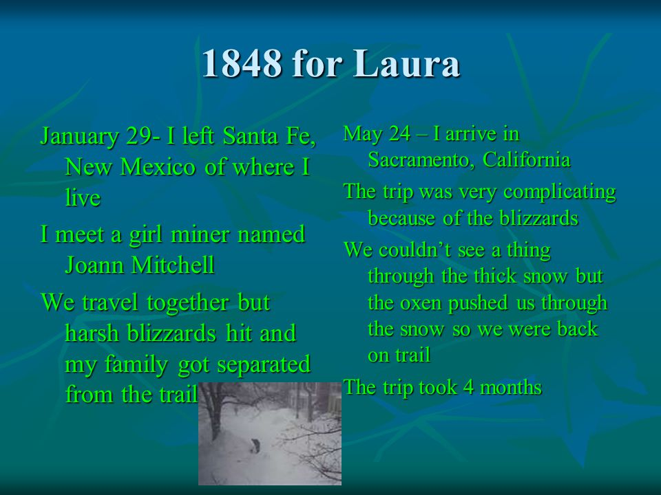 1848 for Laura January 29- I left Santa Fe, New Mexico of where I live I meet a girl miner named Joann Mitchell We travel together but harsh blizzards hit and my family got separated from the trail May 24 – I arrive in Sacramento, California The trip was very complicating because of the blizzards We couldnt see a thing through the thick snow but the oxen pushed us through the snow so we were back on trail The trip took 4 months