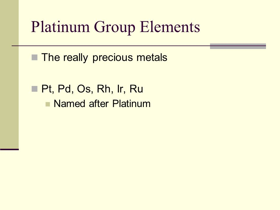 Platinum Group Elements The really precious metals Pt, Pd, Os, Rh, Ir, Ru Named after Platinum