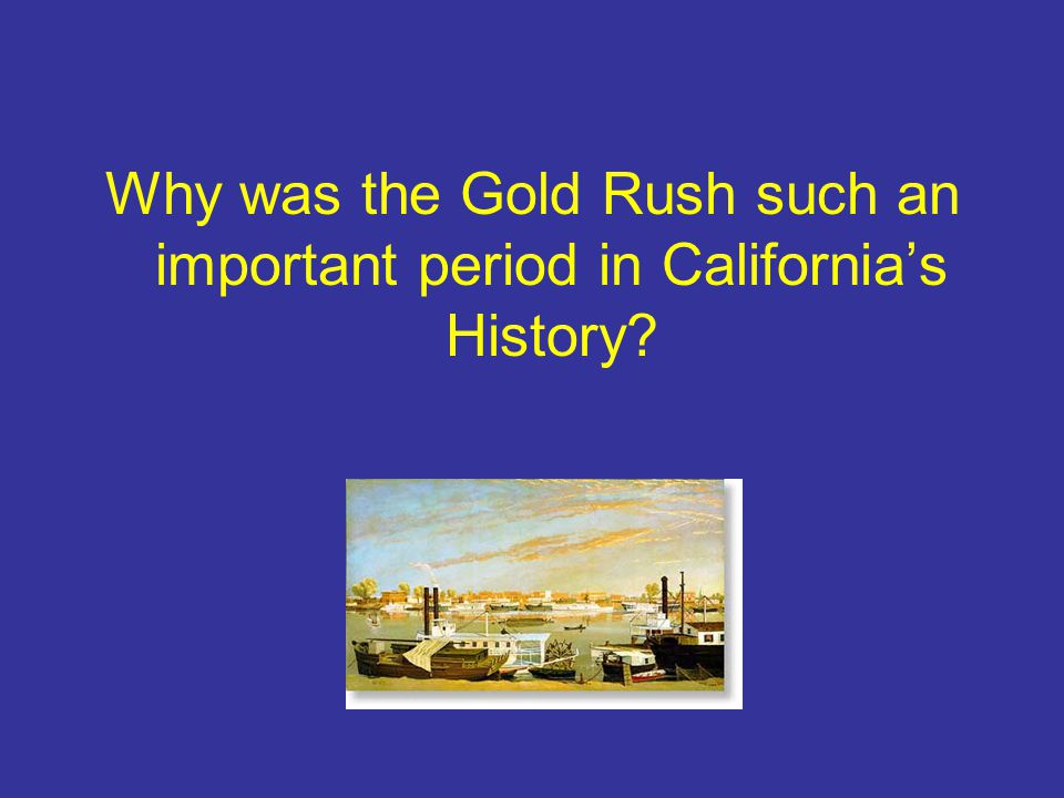 Why was the Gold Rush such an important period in Californias History?