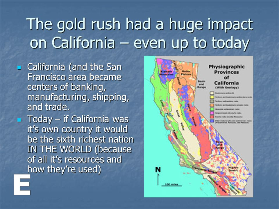 The gold rush had a huge impact on California – even up to today California (and the San Francisco area became centers of banking, manufacturing, ship