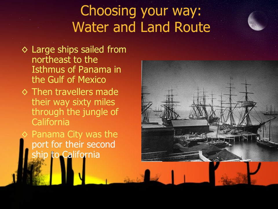 Choosing your way: Water and Land Route Large ships sailed from northeast to the Isthmus of Panama in the Gulf of Mexico Then travellers made their wa