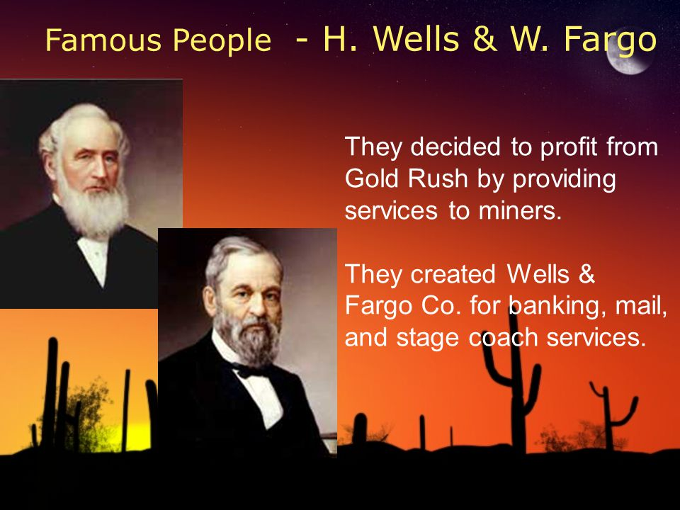 They decided to profit from Gold Rush by providing services to miners. They created Wells & Fargo Co. for banking, mail, and stage coach services. Fam