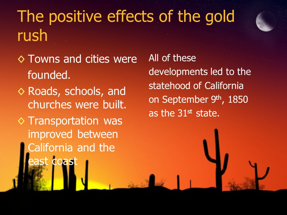 The positive effects of the gold rush Towns and cities were founded. Roads, schools, and churches were built. Transportation was improved between Cali