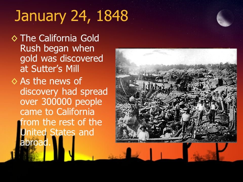 January 24, 1848 The California Gold Rush began when gold was discovered at Sutters Mill As the news of discovery had spread over 300000 people came t