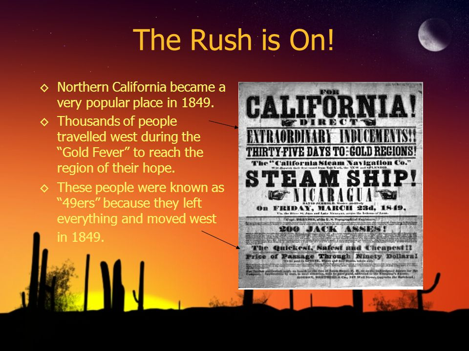 The Rush is On! Northern California became a very popular place in 1849. Thousands of people travelled west during the Gold Fever to reach the region