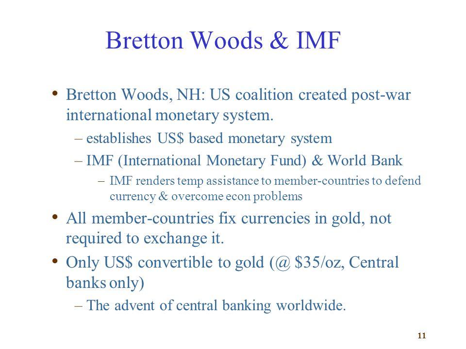 11 Bretton Woods & IMF Bretton Woods, NH: US coalition created post-war international monetary system. –establishes US$ based monetary system –IMF (In