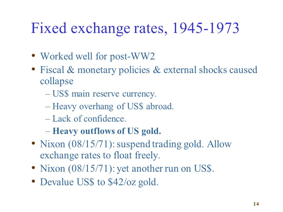 14 Fixed exchange rates, 1945-1973 Worked well for post-WW2 Fiscal & monetary policies & external shocks caused collapse –US$ main reserve currency. –