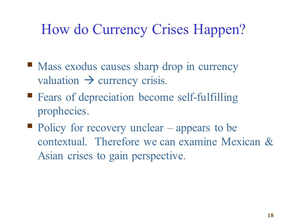 18 How do Currency Crises Happen? Mass exodus causes sharp drop in currency valuation currency crisis. Fears of depreciation become self-fulfilling pr