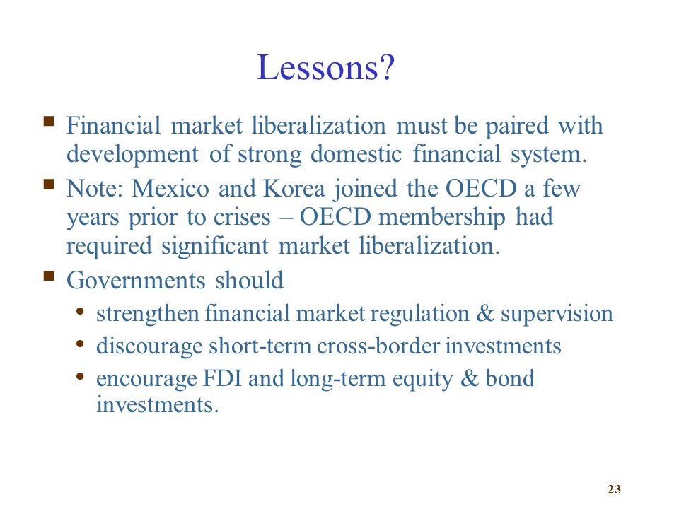 23 Lessons? Financial market liberalization must be paired with development of strong domestic financial system. Note: Mexico and Korea joined the OEC
