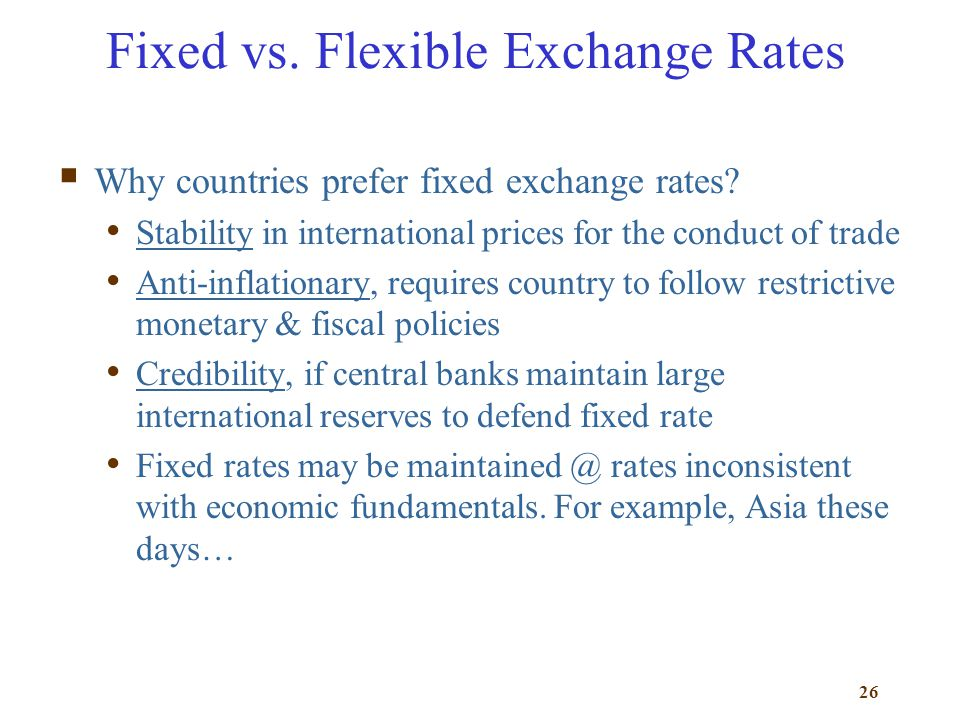 26 Fixed vs. Flexible Exchange Rates Why countries prefer fixed exchange rates? Stability in international prices for the conduct of trade Anti-inflat