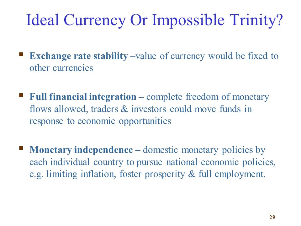 29 Ideal Currency Or Impossible Trinity? Exchange rate stability –value of currency would be fixed to other currencies Full financial integration – co