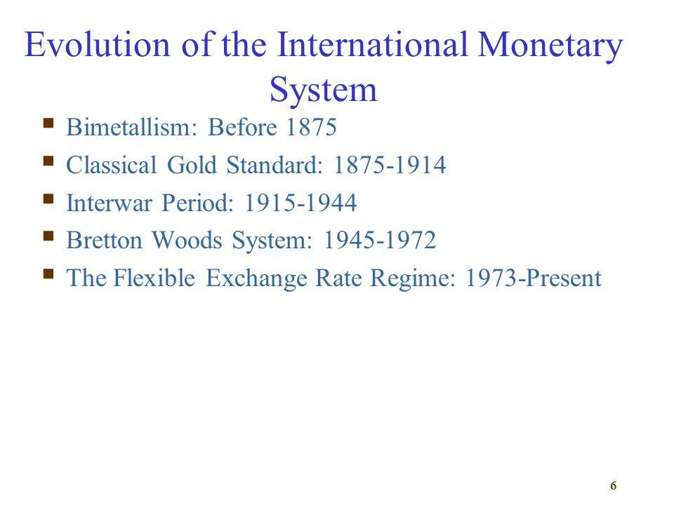 6 Evolution of the International Monetary System Bimetallism: Before 1875 Classical Gold Standard: 1875-1914 Interwar Period: 1915-1944 Bretton Woods