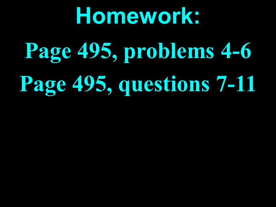 Homework: Page 495, problems 4-6 Page 495, questions 7-11
