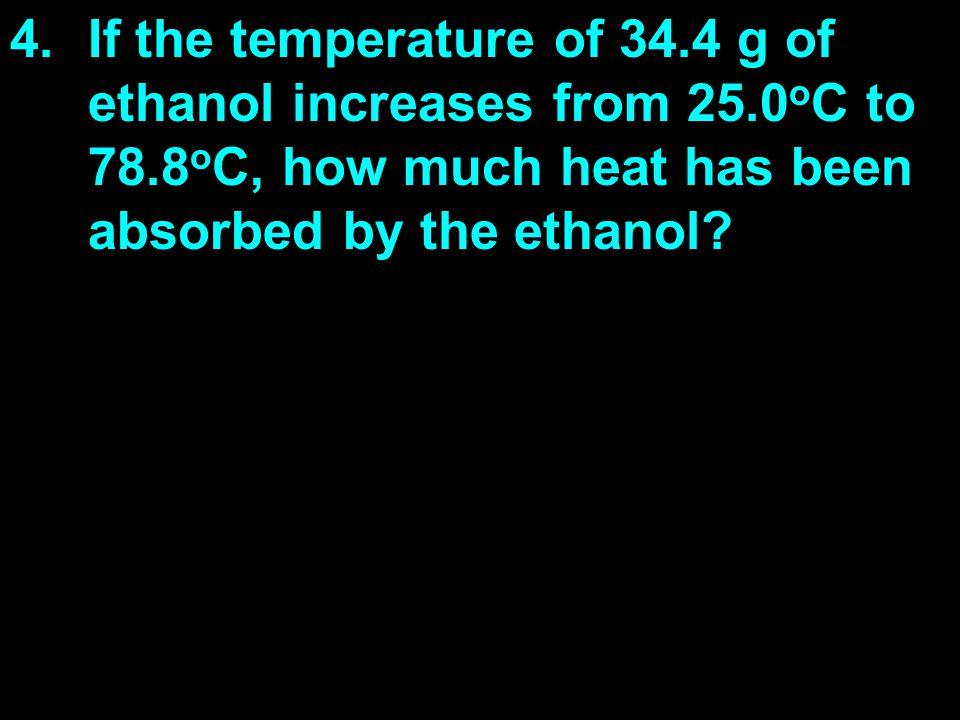 4.If the temperature of 34.4 g of ethanol increases from 25.0 o C to 78.8 o C, how much heat has been absorbed by the ethanol?