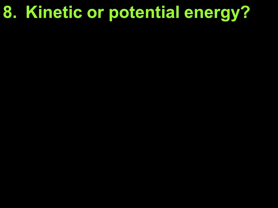8.Kinetic or potential energy?