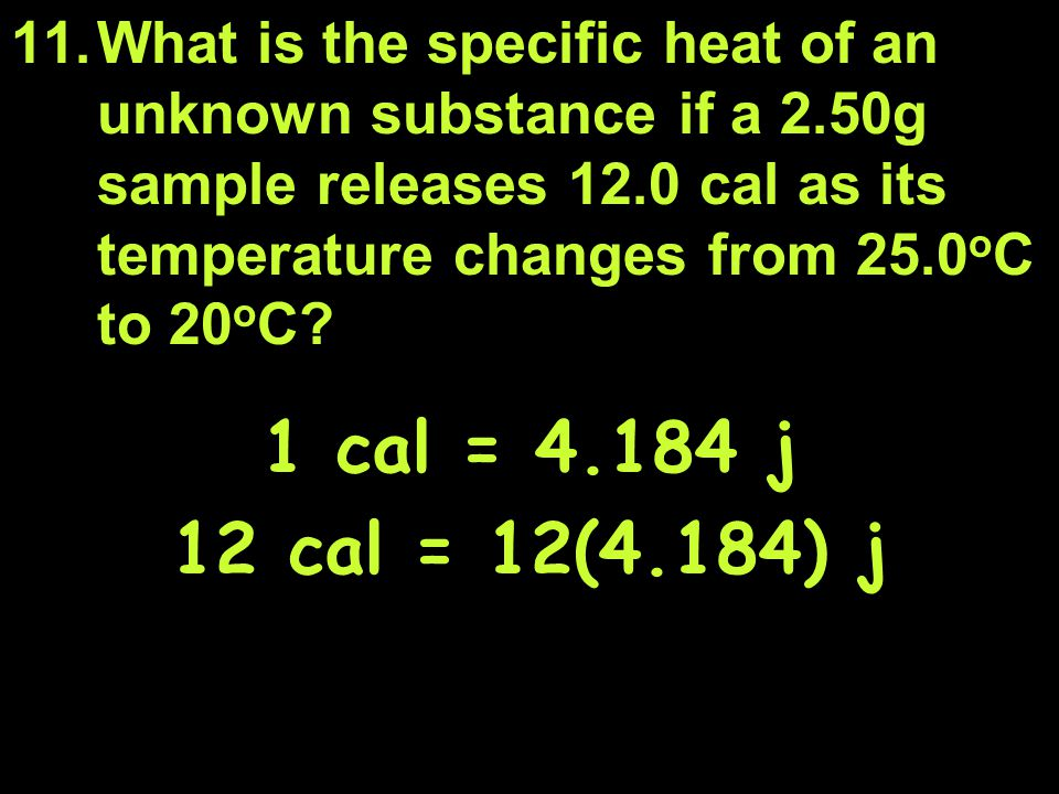 11.What is the specific heat of an unknown substance if a 2.50g sample releases 12.0 cal as its temperature changes from 25.0 o C to 20 o C.