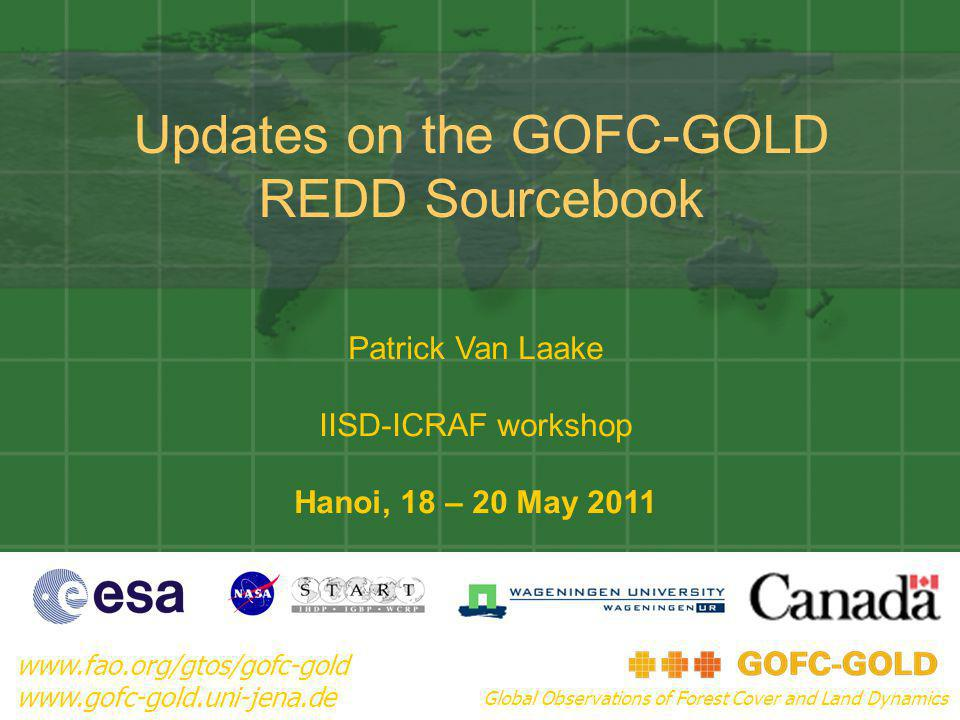 Updates on the GOFC-GOLD REDD Sourcebook www.fao.org/gtos/gofc-gold www.gofc-gold.uni-jena.de Global Observations of Forest Cover and Land Dynamics Patrick Van Laake IISD-ICRAF workshop Hanoi, 18 – 20 May 2011