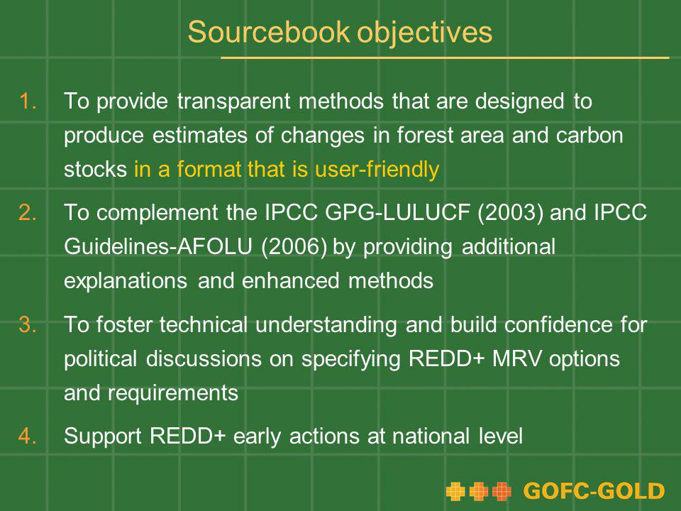 Sourcebook objectives 1.To provide transparent methods that are designed to produce estimates of changes in forest area and carbon stocks in a format that is user-friendly 2.To complement the IPCC GPG-LULUCF (2003) and IPCC Guidelines-AFOLU (2006) by providing additional explanations and enhanced methods 3.To foster technical understanding and build confidence for political discussions on specifying REDD+ MRV options and requirements 4.Support REDD+ early actions at national level