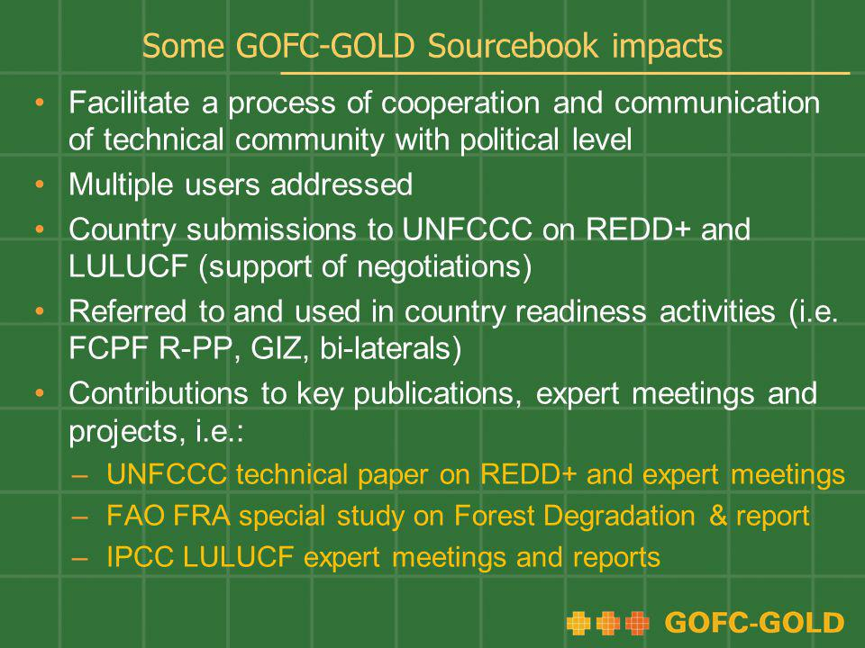 Some GOFC-GOLD Sourcebook impacts Facilitate a process of cooperation and communication of technical community with political level Multiple users addressed Country submissions to UNFCCC on REDD+ and LULUCF (support of negotiations) Referred to and used in country readiness activities (i.e.