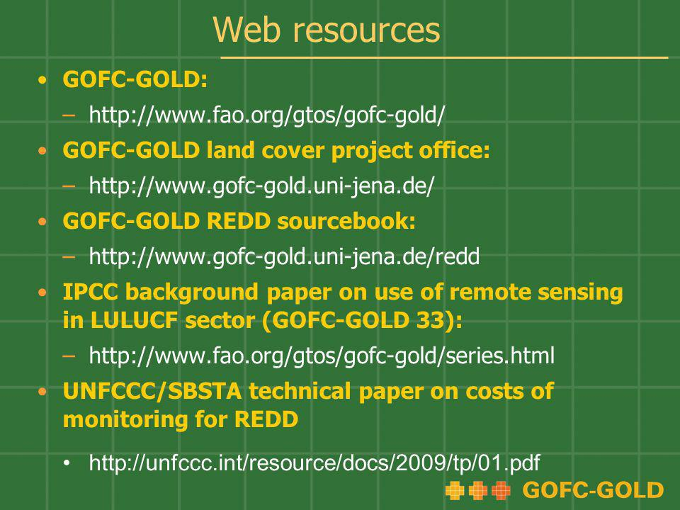 Web resources GOFC-GOLD: –http://www.fao.org/gtos/gofc-gold/ GOFC-GOLD land cover project office: –http://www.gofc-gold.uni-jena.de/ GOFC-GOLD REDD so