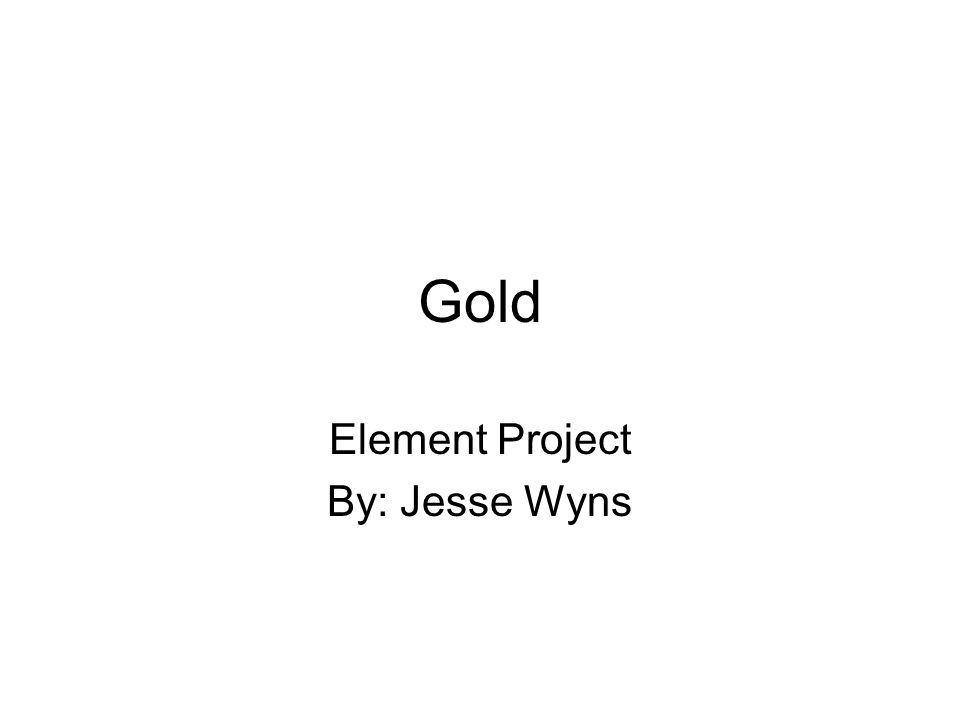 Gold Element Project By: Jesse Wyns