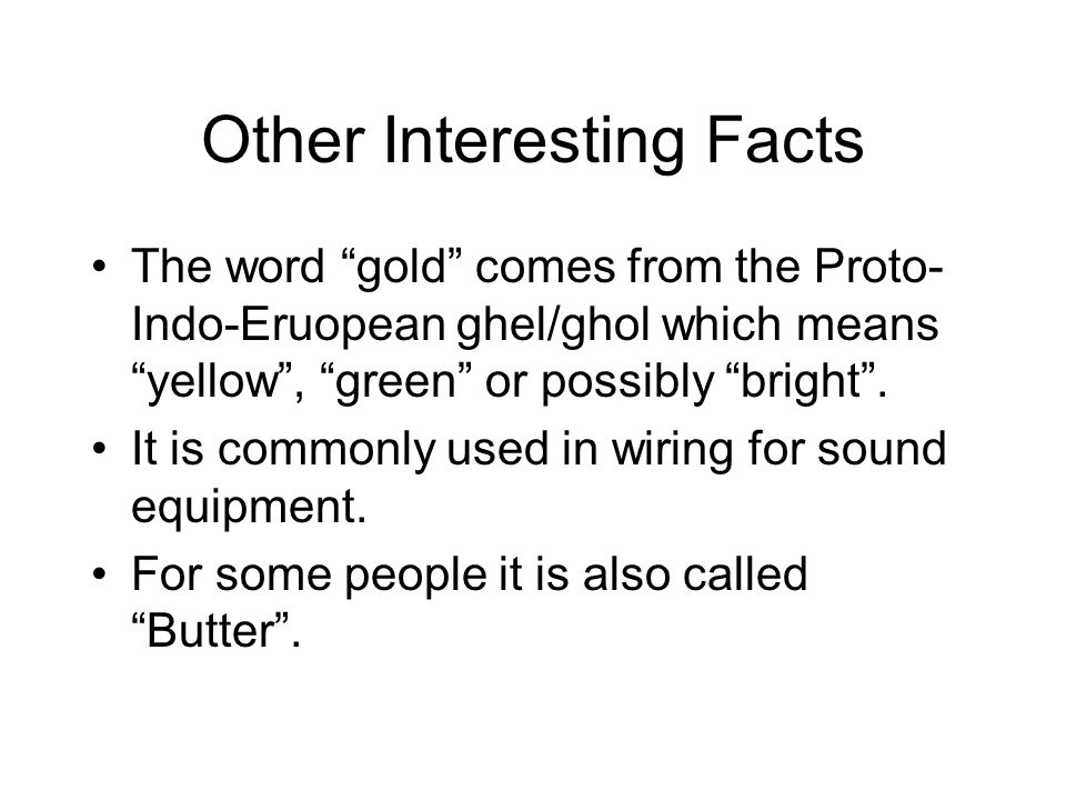 Other Interesting Facts The word gold comes from the Proto- Indo-Eruopean ghel/ghol which means yellow, green or possibly bright. It is commonly used