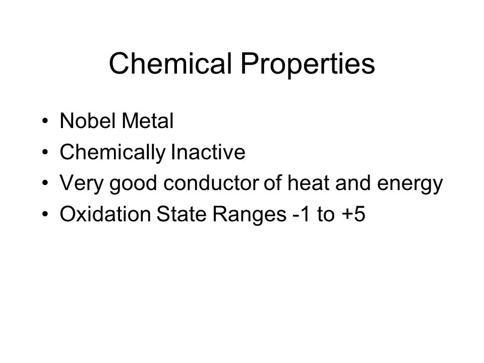 Chemical Properties Nobel Metal Chemically Inactive Very good conductor of heat and energy Oxidation State Ranges -1 to +5