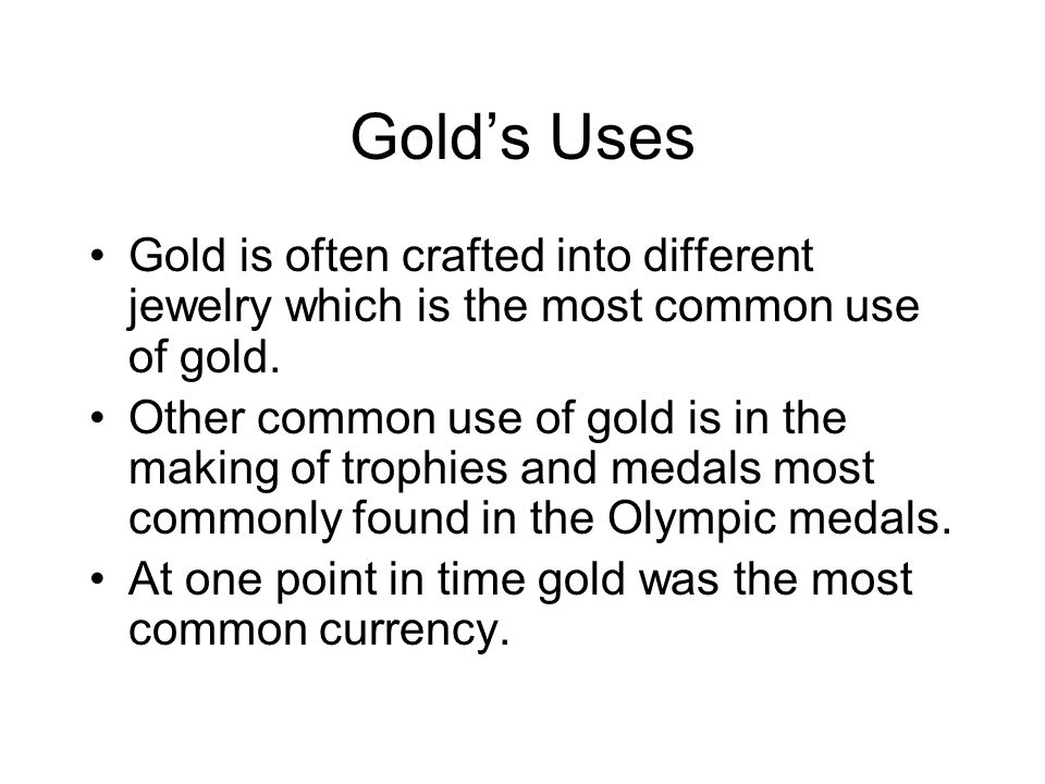Golds Uses Gold is often crafted into different jewelry which is the most common use of gold. Other common use of gold is in the making of trophies an