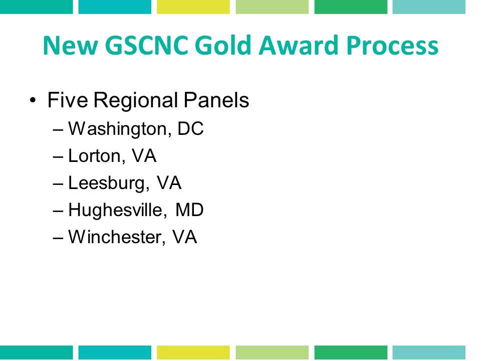 New GSCNC Gold Award Process Five Regional Panels –Washington, DC –Lorton, VA –Leesburg, VA –Hughesville, MD –Winchester, VA