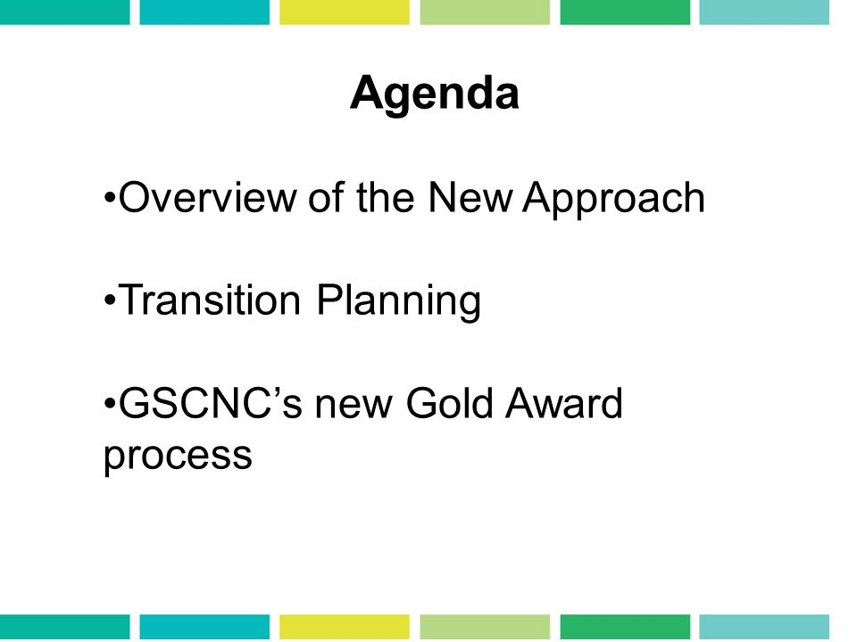 Agenda Overview of the New Approach Transition Planning GSCNCs new Gold Award process