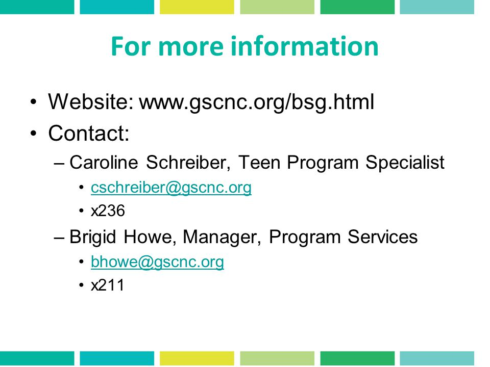 For more information Website: www.gscnc.org/bsg.html Contact: –Caroline Schreiber, Teen Program Specialist cschreiber@gscnc.org x236 –Brigid Howe, Manager, Program Services bhowe@gscnc.org x211