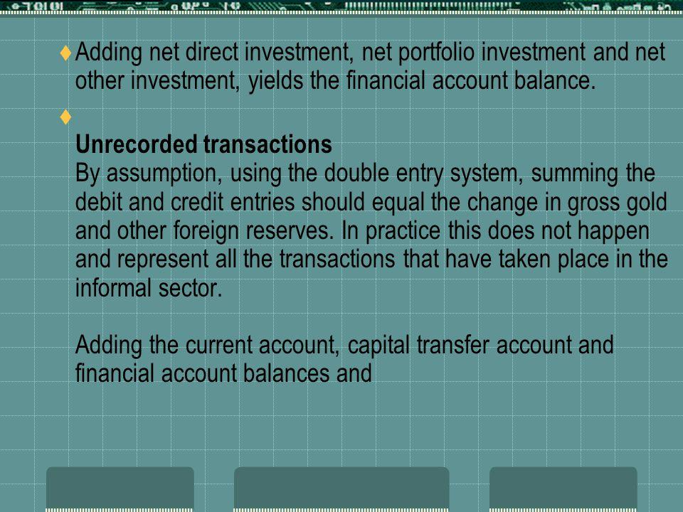 Adding net direct investment, net portfolio investment and net other investment, yields the financial account balance. Unrecorded transactions By assu