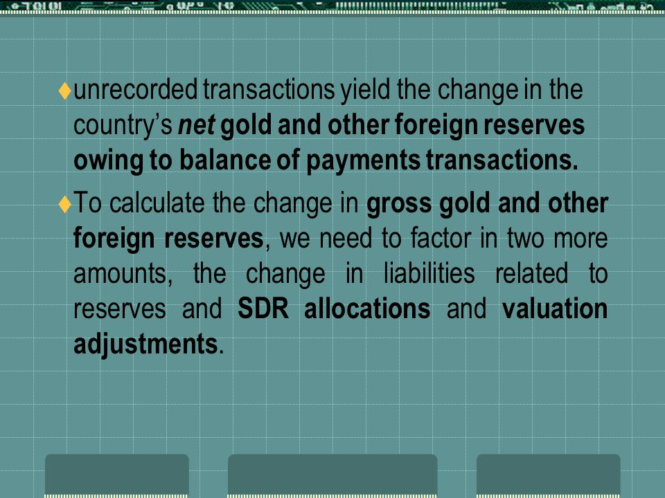 unrecorded transactions yield the change in the countrys net gold and other foreign reserves owing to balance of payments transactions.
